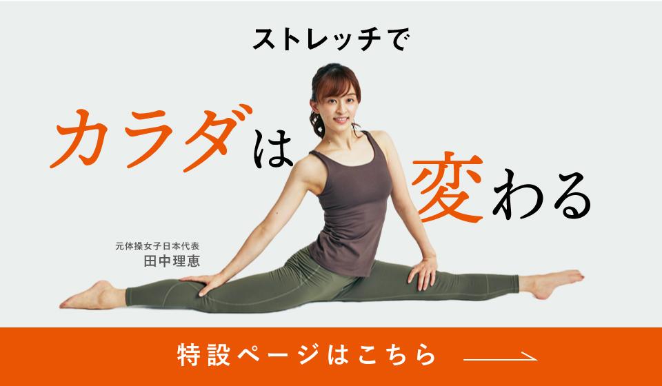 ストレッチでカラダは変わる ストレッチアップ公式アンバサダー 元体操女子日本代表 田中理恵 特設ページはこちら